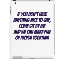 If you don't have anything nice to say, come sit by me and we can make fun of people together iPad Case/Skin