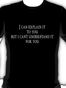 I can explain it to you but I can't understand it for you T-Shirt