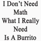 I Don't Need Math What I Really Need Is A Burrito  by supernova23