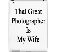 That Great Photographer Is My Wife  iPad Case/Skin