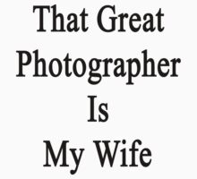 That Great Photographer Is My Wife  by supernova23