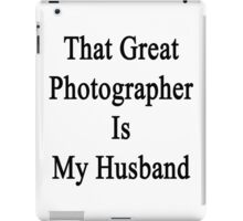 That Great Photographer Is My Husband  iPad Case/Skin