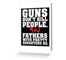 Limited Edition 'Guns Don't Kill People. Fathers With Pretty Daughters Do.' Funny T-Shirt Greeting Card