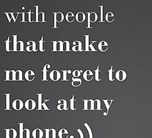 i love being with people that make me forget to look at my phone by madebydidi