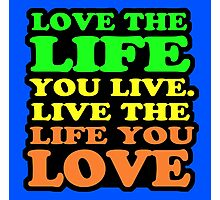 LOVE THE LIFE YOU LIVE Photographic Print