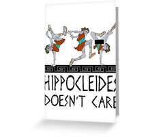 Hippocleides Doesn't Care Greeting Card