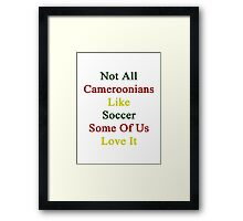 Not All Cameroonians Like Soccer Some Of Us Love It  Framed Print