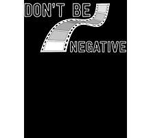 Don't Be Negative - Funny Film Photographer T Shirt Photographic Print