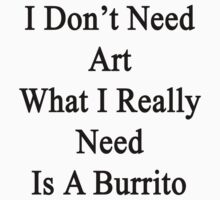 I Don't Need Art What I Really Need Is A Burrito  by supernova23