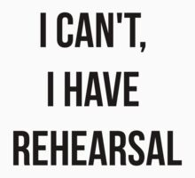 I Can't, I Have Rehearsal by HannahJill12
