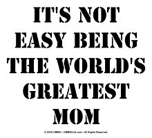 It's Not Easy Being The World's Greatest Mom - Black Text by cmmei