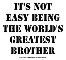 It's Not Easy Being The World's Greatest Brother - Black Text by cmmei