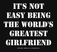 It's Not Easy Being The World's Greatest Girlfriend - White Text by cmmei