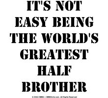 It's Not Easy Being The World's Greatest Half Brother - Black Text by cmmei