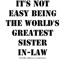 It's Not Easy Being The World's Greatest Sister-In-Law - Black Text by cmmei