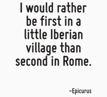 I would rather be first in a little Iberian village than second in Rome. by Quotr