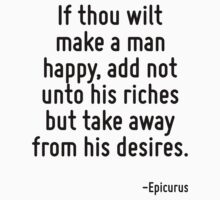 If thou wilt make a man happy, add not unto his riches but take away from his desires. by Quotr