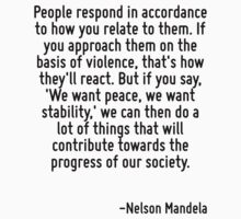 People respond in accordance to how you relate to them. If you approach them on the basis of violence, that's how they'll react. But if you say, 'We want peace, we want stability,' we can then do a l by Quotr