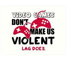 Video games don't make us violent. Lag does! Art Print