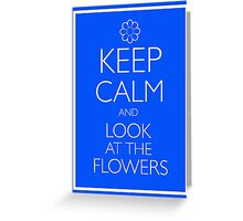 KEEP CALM AND LOOK AT THE FLOWERS Greeting Card