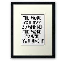 the more you fear something, the more power you give it Framed Print