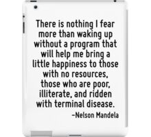 There is nothing I fear more than waking up without a program that will help me bring a little happiness to those with no resources, those who are poor, illiterate, and ridden with terminal disease. iPad Case/Skin