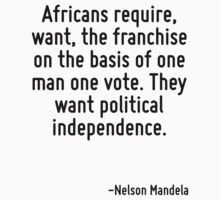 Africans require, want, the franchise on the basis of one man one vote. They want political independence. by Quotr