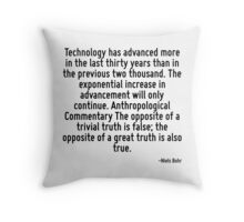 Technology has advanced more in the last thirty years than in the previous two thousand. The exponential increase in advancement will only continue. Anthropological Commentary The opposite of a trivi Throw Pillow