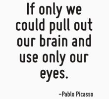 If only we could pull out our brain and use only our eyes. by Quotr