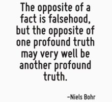 The opposite of a fact is falsehood, but the opposite of one profound truth may very well be another profound truth. by Quotr