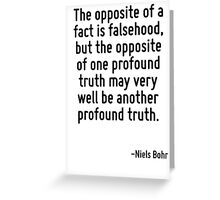 The opposite of a fact is falsehood, but the opposite of one profound truth may very well be another profound truth. Greeting Card