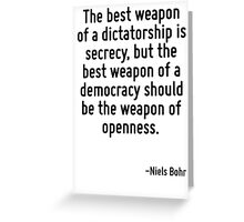 The best weapon of a dictatorship is secrecy, but the best weapon of a democracy should be the weapon of openness. Greeting Card