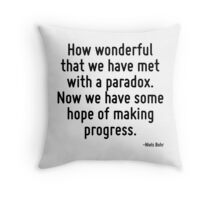 How wonderful that we have met with a paradox. Now we have some hope of making progress. Throw Pillow