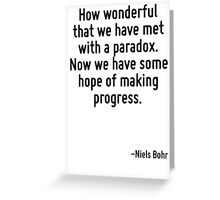 How wonderful that we have met with a paradox. Now we have some hope of making progress. Greeting Card