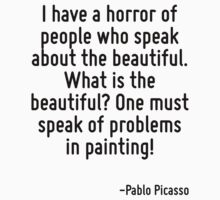 I have a horror of people who speak about the beautiful. What is the beautiful? One must speak of problems in painting! by Quotr