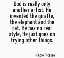 God is really only another artist. He invented the giraffe, the elephant and the cat. He has no real style, He just goes on trying other things. by Quotr