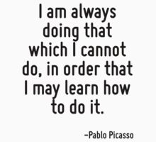 I am always doing that which I cannot do, in order that I may learn how to do it. by Quotr