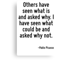 Others have seen what is and asked why. I have seen what could be and asked why not. Canvas Print