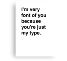 I'm very font of you because you're just my type. Canvas Print