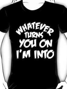 WHATEVER TURNS YOU ON I'M INTO (WHITE) T-Shirt
