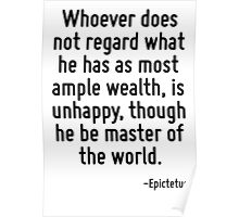 Whoever does not regard what he has as most ample wealth, is unhappy, though he be master of the world. Poster