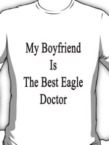 My Boyfriend Is The Best Eagle Doctor  T-Shirt