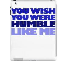 You wish you were humble like me iPad Case/Skin