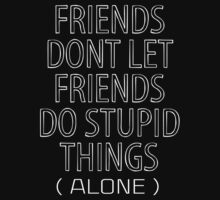 Friends Dont Let Friends Do Stupid Things (Alone) by 2E1K
