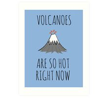 Volcanoes are so hot right now Art Print