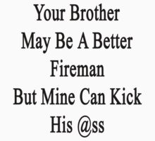 Your Brother May Be A Better Fireman But Mine Can Kick His Ass  by supernova23