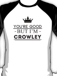 You're Good But I'm Crowley T-Shirt