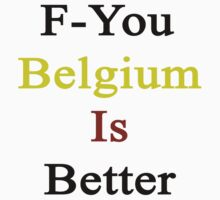 F-You Belgium Is Better  by supernova23
