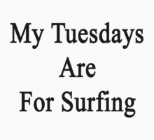 My Tuesdays Are For Surfing  by supernova23