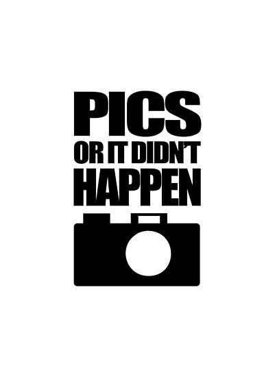 Pics Or It Didn't Happen by jezkemp